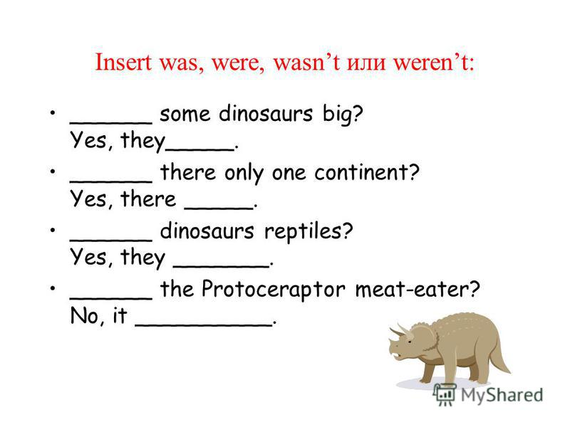 Insert was, were, wasnt или werent: ______ some dinosaurs big? Yes, they_____. ______ there only one continent? Yes, there _____. ______ dinosaurs reptiles? Yes, they _______. ______ the Protoceraptor meat-eater? No, it __________.