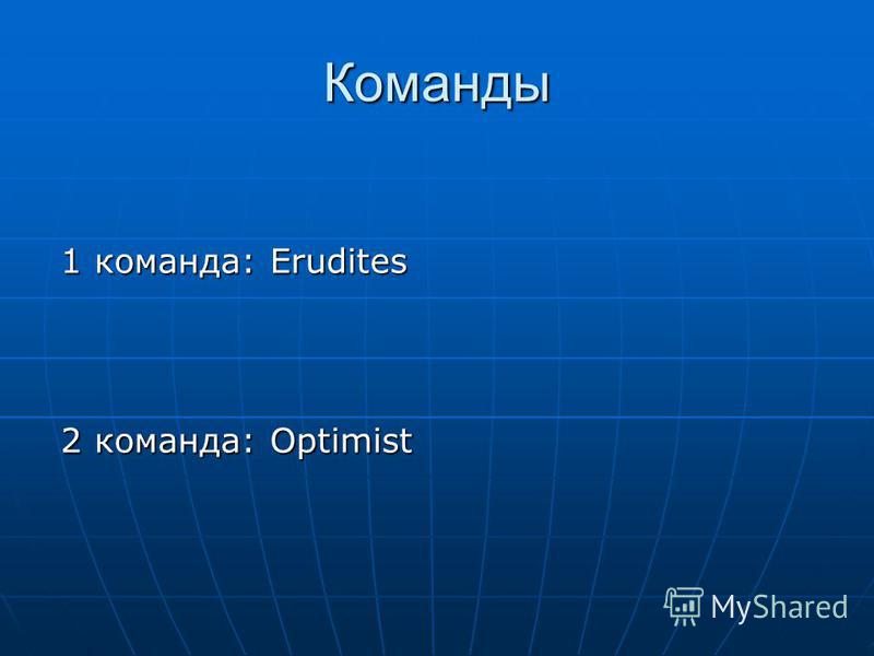 Команды 1 команда: Erudites 2 команда: Optimist