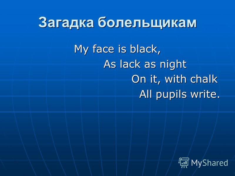 Загадка болельщикам My face is black, As lack as night As lack as night On it, with chalk On it, with chalk All pupils write. All pupils write.
