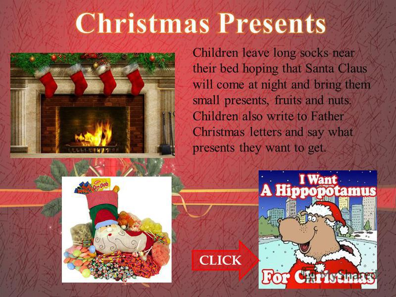 Children leave long socks near their bed hoping that Santa Claus will come at night and bring them small presents, fruits and nuts. Children also write to Father Christmas letters and say what presents they want to get. CLICK