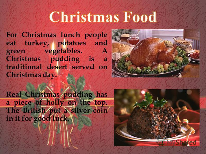 For Christmas lunch people eat turkey, potatoes and green vegetables. A Christmas pudding is a traditional desert served on Christmas day. Real Christmas pudding has a piece of holly on the top. The British put a silver coin in it for good luck.