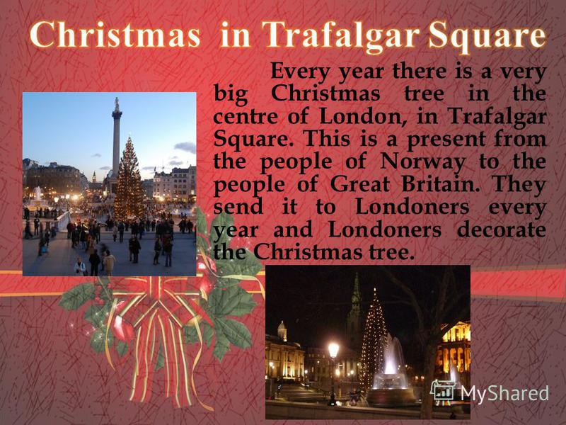 Every year there is a very big Christmas tree in the centre of London, in Trafalgar Square. This is a present from the people of Norway to the people of Great Britain. They send it to Londoners every year and Londoners decorate the Christmas tree.