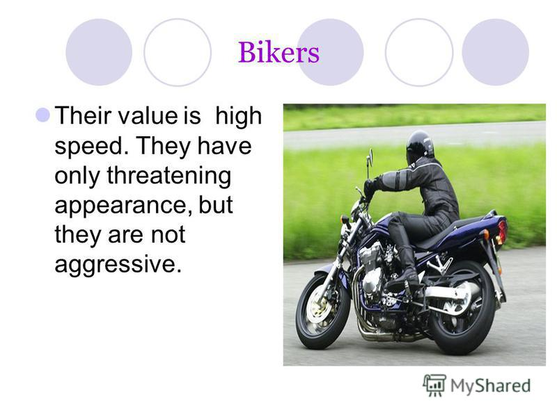 Bikers Their value is high speed. They have only threatening appearance, but they are not aggressive.