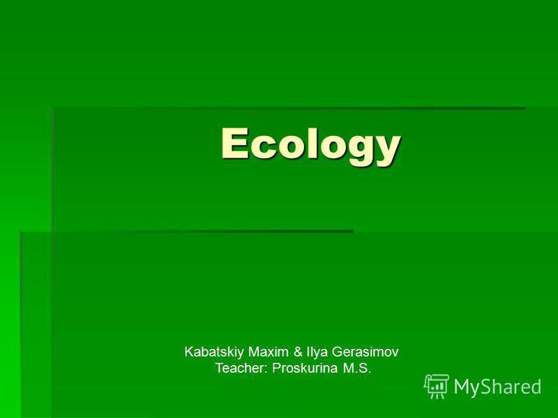 Ecology Ecology Kabatskiy Maxim & Ilya Gerasimov Teacher: Proskurina M.S.