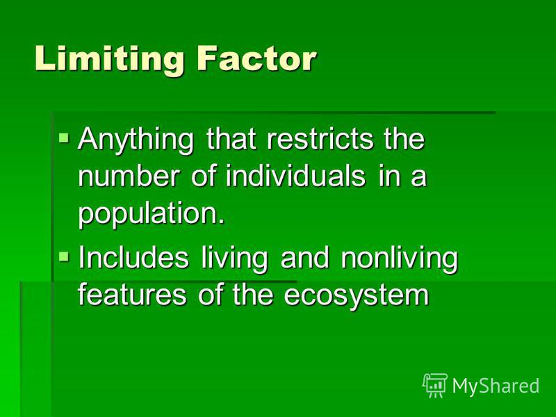 Limiting Factor Anything that restricts the number of individuals in a population. Anything that restricts the number of individuals in a population. Includes living and nonliving features of the ecosystem Includes living and nonliving features of th