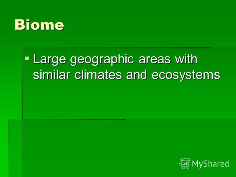 Biome Large geographic areas with similar climates and ecosystems Large geographic areas with similar climates and ecosystems