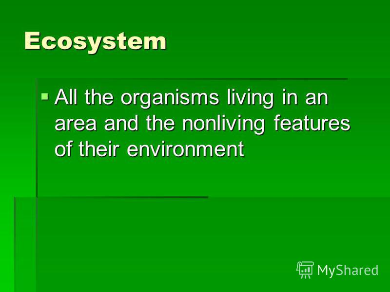 Ecosystem All the organisms living in an area and the nonliving features of their environment All the organisms living in an area and the nonliving features of their environment