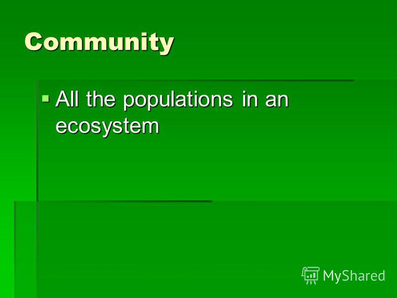 Community All the populations in an ecosystem All the populations in an ecosystem