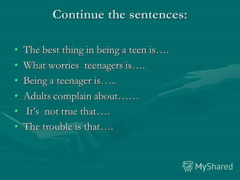 Continue the sentences: The best thing in being a teen is….The best thing in being a teen is…. What worries teenagers is….What worries teenagers is…. Being a teenager is…..Being a teenager is….. Adults complain about……Adults complain about…… Its not