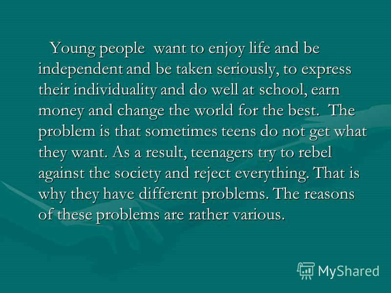 Young people want to enjoy life and be independent and be taken seriously, to express their individuality and do well at school, earn money and change the world for the best. The problem is that sometimes teens do not get what they want. As a result,