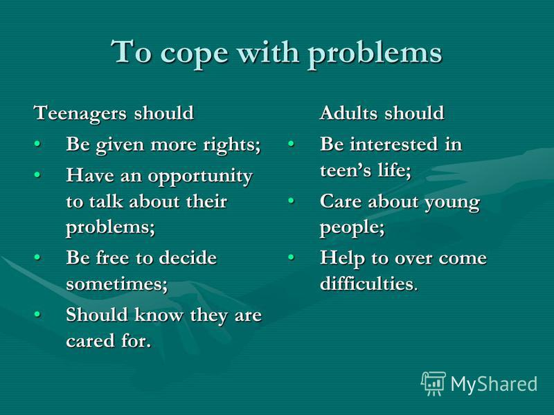 To cope with problems Teenagers should Be given more rights;Be given more rights; Have an opportunity to talk about their problems;Have an opportunity to talk about their problems; Be free to decide sometimes;Be free to decide sometimes; Should know