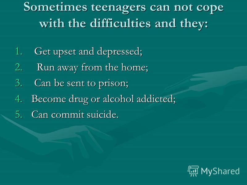 Sometimes teenagers can not cope with the difficulties and they: 1. G et upset and depressed; 2. R un away from the home; 3. C an be sent to prison; 4.B ecome drug or alcohol addicted; 5.C an commit suicide.