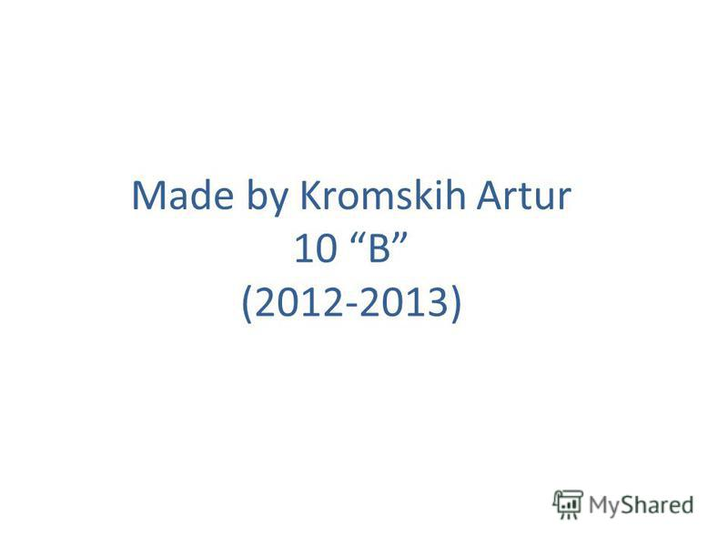 Made by Kromskih Artur 10 B (2012-2013)