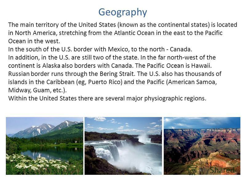 Geography The main territory of the United States (known as the continental states) is located in North America, stretching from the Atlantic Ocean in the east to the Pacific Ocean in the west. In the south of the U.S. border with Mexico, to the nort