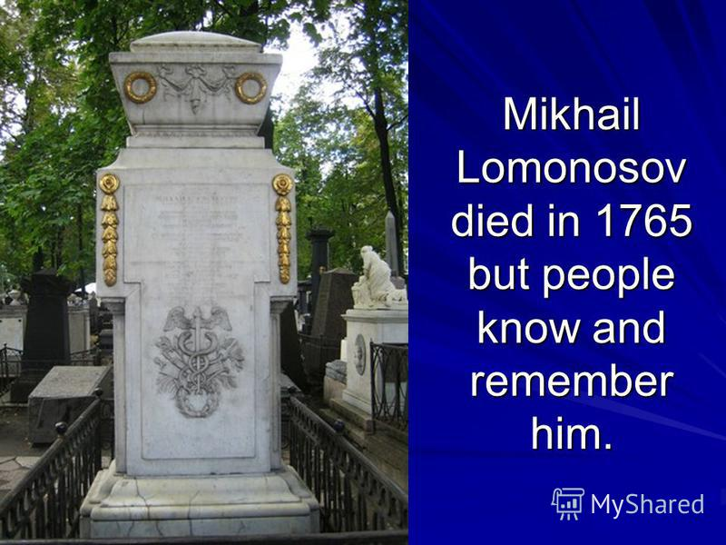 Mikhail Lomonosov died in 1765 but people know and remember him.