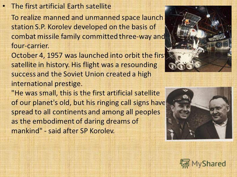 The first artificial Earth satellite To realize manned and unmanned space launch station S.P. Korolev developed on the basis of combat missile family committed three-way and four-carrier. October 4, 1957 was launched into orbit the first satellite in