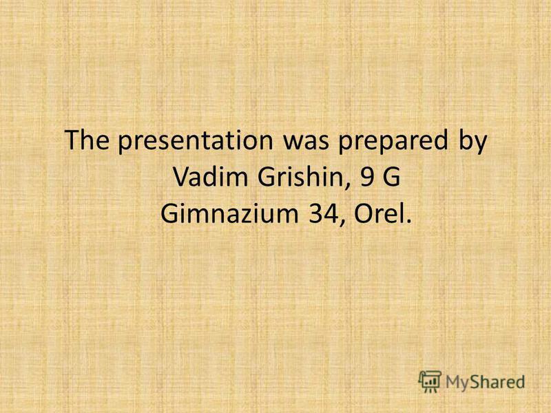 The presentation was prepared by Vadim Grishin, 9 G Gimnazium 34, Orel.
