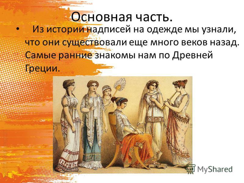 Основная часть. Из истории надписей на одежде мы узнали, что они существовали еще много веков назад. Самые ранние знакомы нам по Древней Греции.