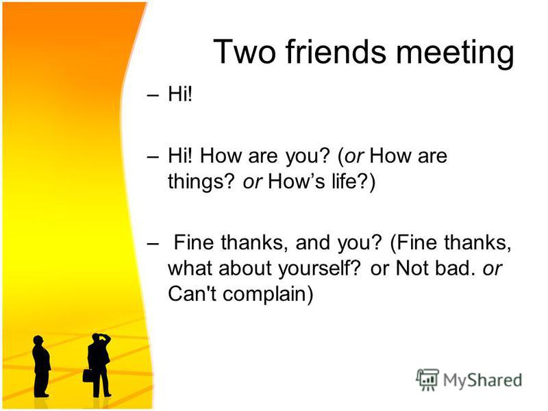 Two friends meeting –Hi! –Hi! How are you? (or How are things? or Hows life?) – Fine thanks, and you? (Fine thanks, what about yourself? or Not bad. or Can't complain)