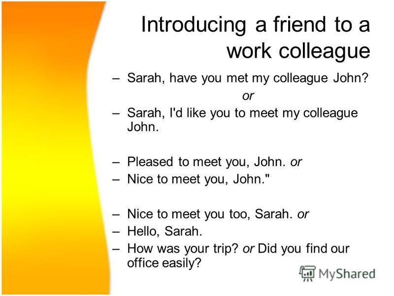 Introducing a friend to a work colleague –Sarah, have you met my colleague John? or –Sarah, I'd like you to meet my colleague John. –Pleased to meet you, John. or –Nice to meet you, John.