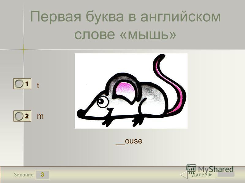 3 Задание Первая буква в английском слове «мышь» t m Далее 1 0 2 1 __ouse