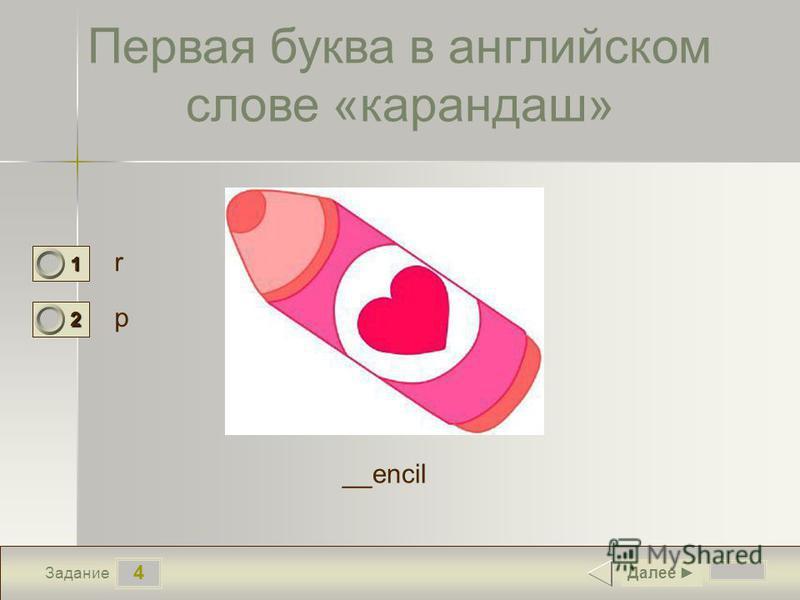 4 Задание Первая буква в английском слове «карандаш» r p Далее 1 0 2 1 __encil