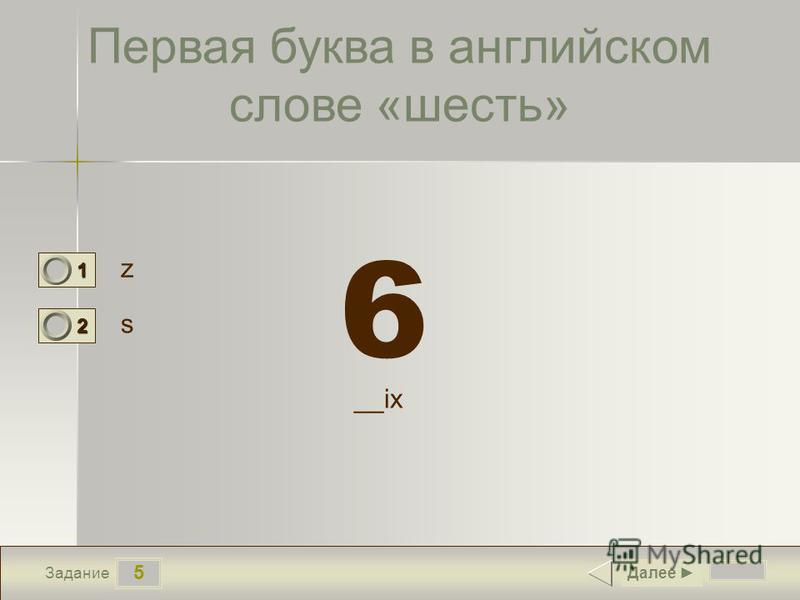 5 Задание Первая буква в английском слове «шесть» z s Далее 1 0 2 1 __ix 6