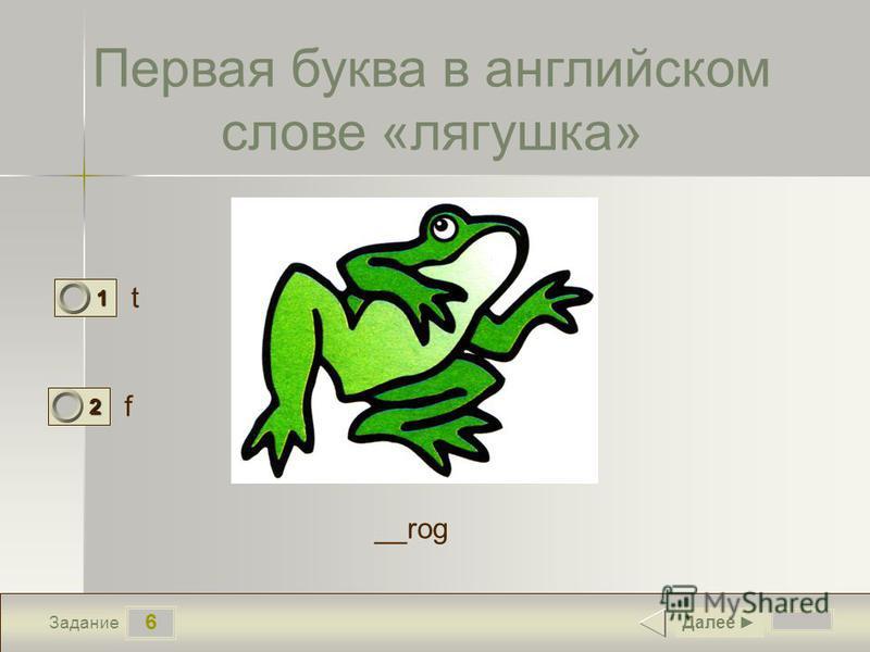 6 Задание Первая буква в английском слове «лягушка» t f Далее 1 0 2 1 __rog
