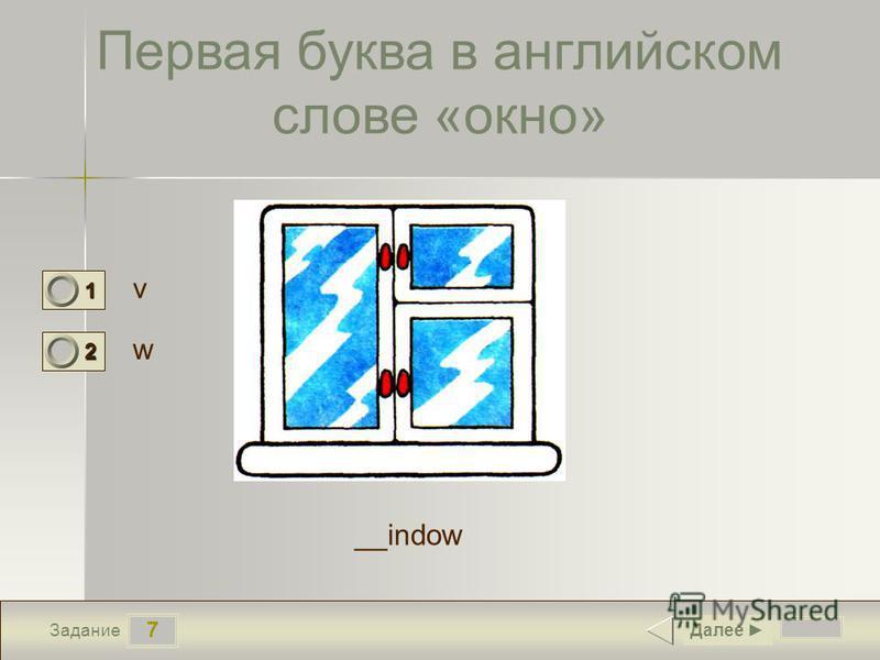7 Задание Первая буква в английском слове «окно» v w Далее 1 0 2 1 __indow