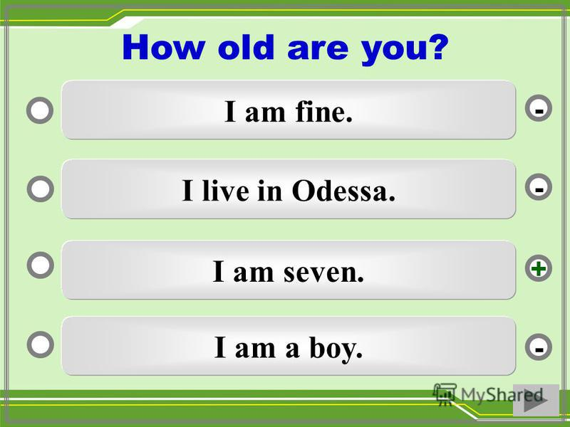 I am seven. I live in Odessa. I am a boy. I am fine. - - + - How old are you?