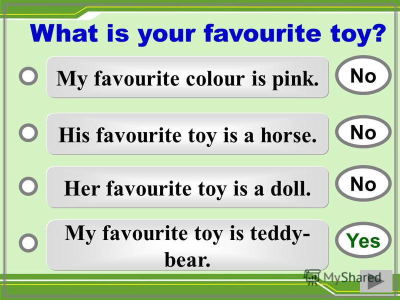 My favourite colour is pink. His favourite toy is a horse. Her favourite toy is a doll. My favourite toy is teddy- bear. No Yes No What is your favourite toy?