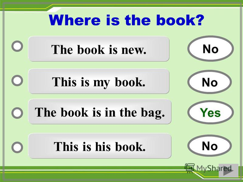 The book is new. This is my book. The book is in the bag. This is his book. No Yes No Where is the book?