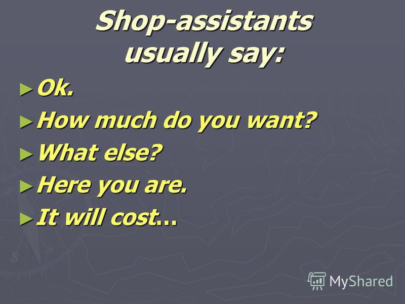 Shop-assistants usually say: Ok. Ok. How much do you want? How much do you want? What else? What else? Here you are. Here you are. It will cost… It will cost…