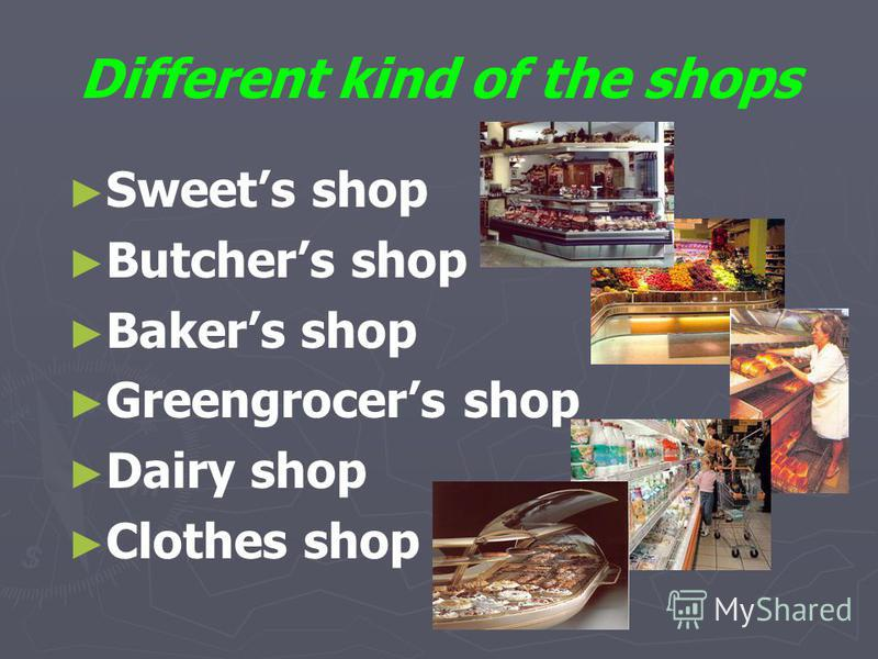 Different kind of the shops Sweets shop Butchers shop Bakers shop Greengrocers shop Dairy shop Clothes shop