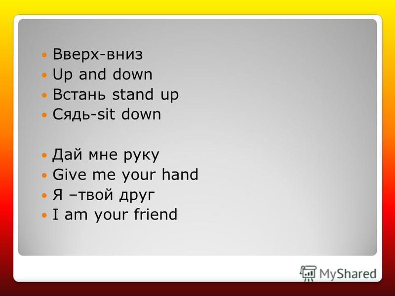 Вверх-вниз Up and down Встань stand up Сядь-sit down Дай мне руку Give me your hand Я –твой друг I am your friend