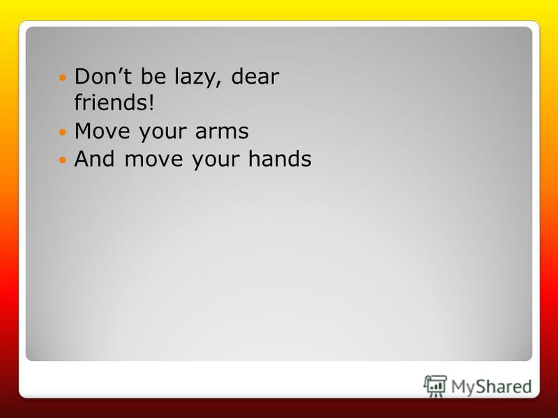 Dont be lazy, dear friends! Move your arms And move your hands