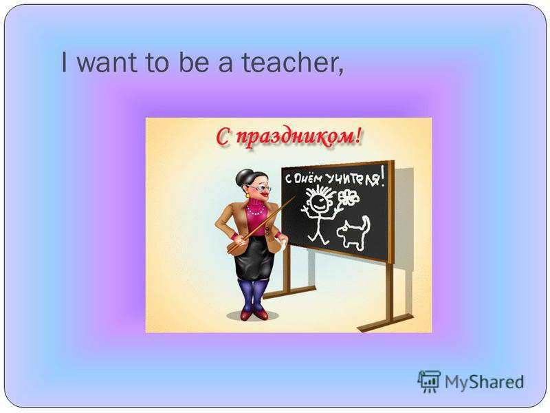I want to be a teacher,