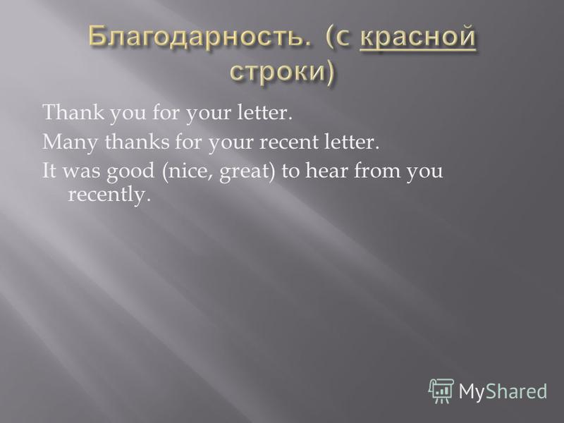 Thank you for your letter. Many thanks for your recent letter. It was good (nice, great) to hear from you recently.