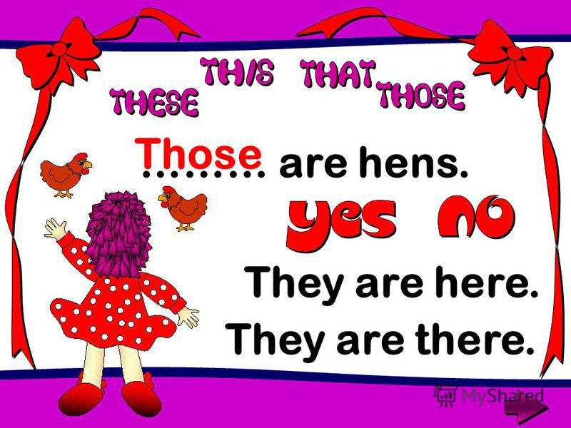 ……… are hens. Those They are here. They are there.