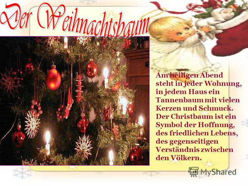 Am heiligen Abend steht in jeder Wohnung, in jedem Haus ein Tannenbaum mit vielen Kerzen und Schmuck. Der Christbaum ist ein Symbol der Hoffnung, des friedlichen Lebens, des gegenseitigen Verständnis zwischen den Völkern.