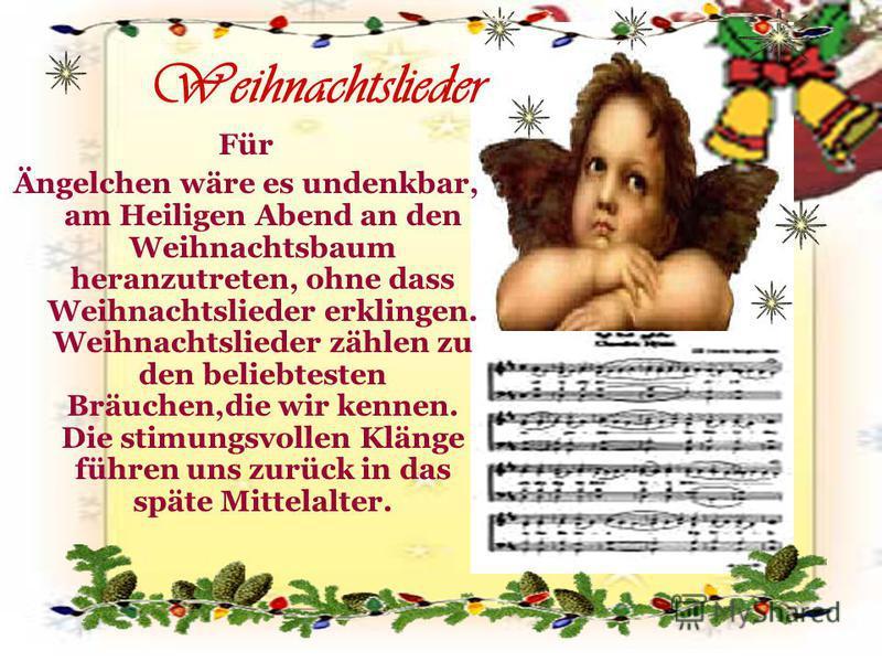 Weihnachtslieder Für Ängelchen wäre es undenkbar, am Heiligen Abend an den Weihnachtsbaum heranzutreten, ohne dass Weihnachtslieder erklingen. Weihnachtslieder zählen zu den beliebtesten Bräuchen,die wir kennen. Die stimungsvollen Klänge führen uns z