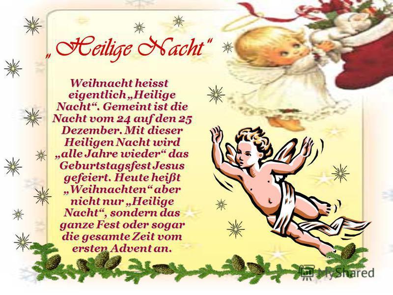 Weihnacht heisst eigentlich Heilige Nacht. Gemeint ist die Nacht vom 24 auf den 25 Dezember. Mit dieser Heiligen Nacht wird alle Jahre wieder das Geburtstagsfest Jesus gefeiert. Heute heißt Weihnachten aber nicht nur Heilige Nacht, sondern das ganze