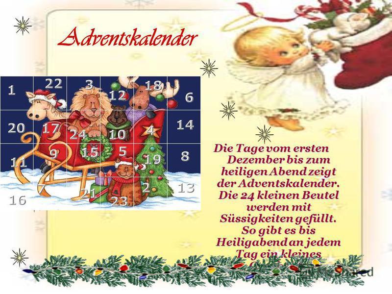 Adventskalender Die Tage vom ersten Dezember bis zum heiligen Abend zeigt der Adventskalender. Die 24 kleinen Beutel werden mit Süssigkeiten gefüllt. So gibt es bis Heiligabend an jedem Tag ein kleines Geschenk.