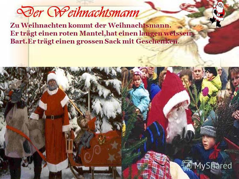 Der Weihnachtsmann Zu Weihnachten kommt der Weihnachtsmann. Er trägt einen roten Mantel,hat einen langen weissen Bart.Er trägt einen grossen Sack mit Geschenken.