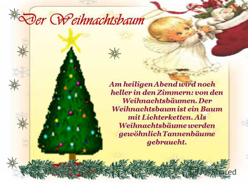 Der Weihnachtsbaum Am heiligen Abend wird noch heller in den Zimmern: von den Weihnachtsbäumen. Der Weihnachtsbaum ist ein Baum mit Lichterketten. Als Weihnachtsbäume werden gewöhnlich Tannenbäume gebraucht.