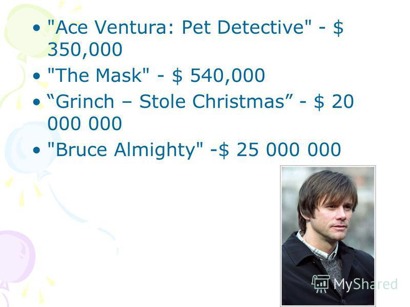Ace Ventura: Pet Detective - $ 350,000 The Mask - $ 540,000 Grinch – Stole Christmas - $ 20 000 000 Bruce Almighty -$ 25 000 000