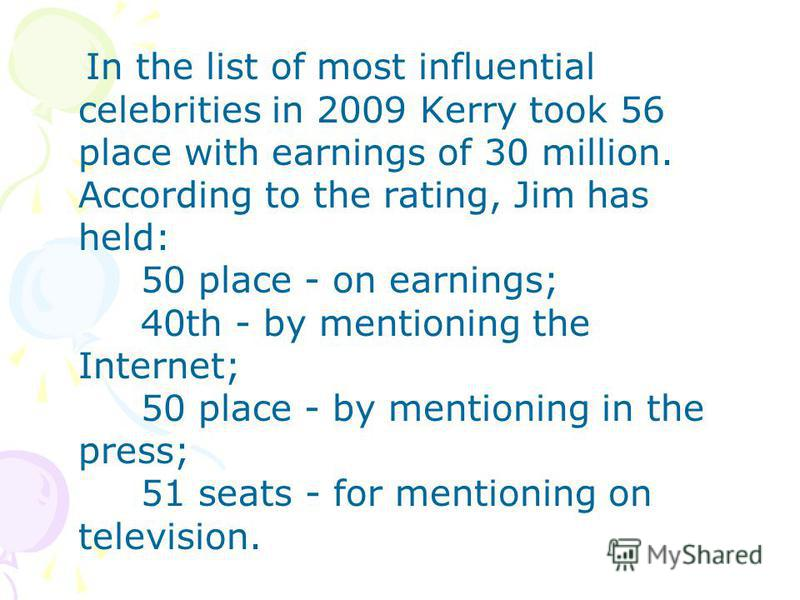 In the list of most influential celebrities in 2009 Kerry took 56 place with earnings of 30 million. According to the rating, Jim has held: 50 place - on earnings; 40th - by mentioning the Internet; 50 place - by mentioning in the press; 51 seats - f