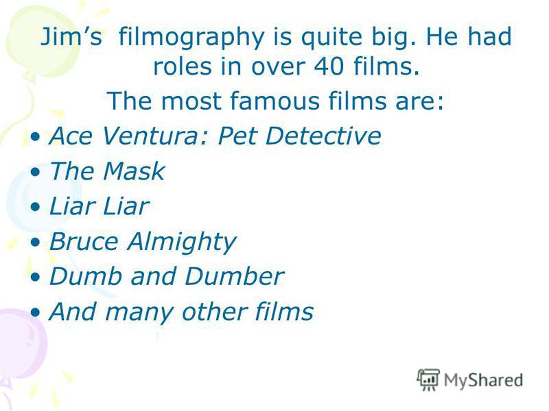 Jims filmography is quite big. He had roles in over 40 films. The most famous films are: Ace Ventura: Pet Detective The Mask Liar Bruce Almighty Dumb and Dumber And many other films
