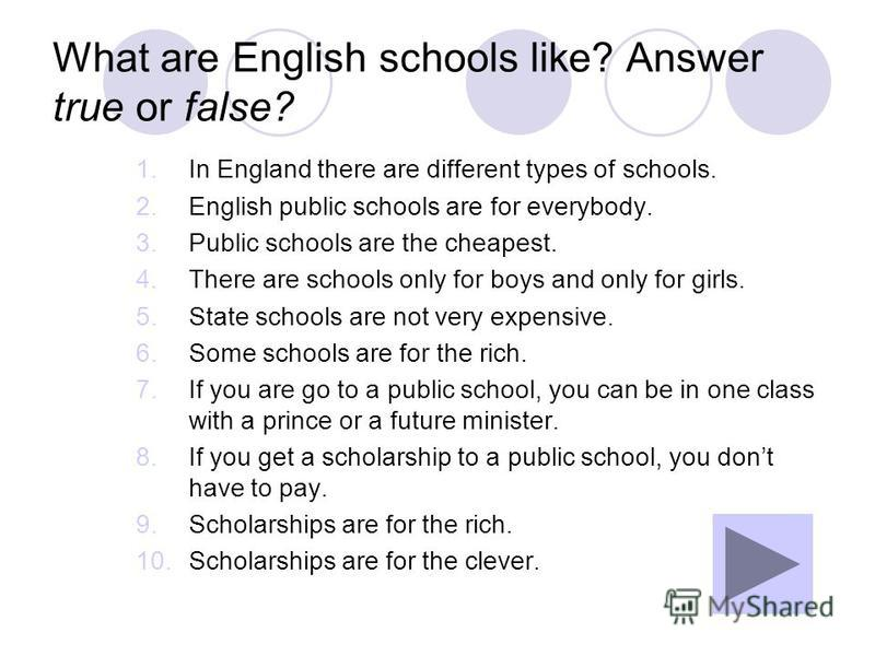 What are English schools like? Answer true or false? 1.In England there are different types of schools. 2.English public schools are for everybody. 3.Public schools are the cheapest. 4.There are schools only for boys and only for girls. 5.State schoo