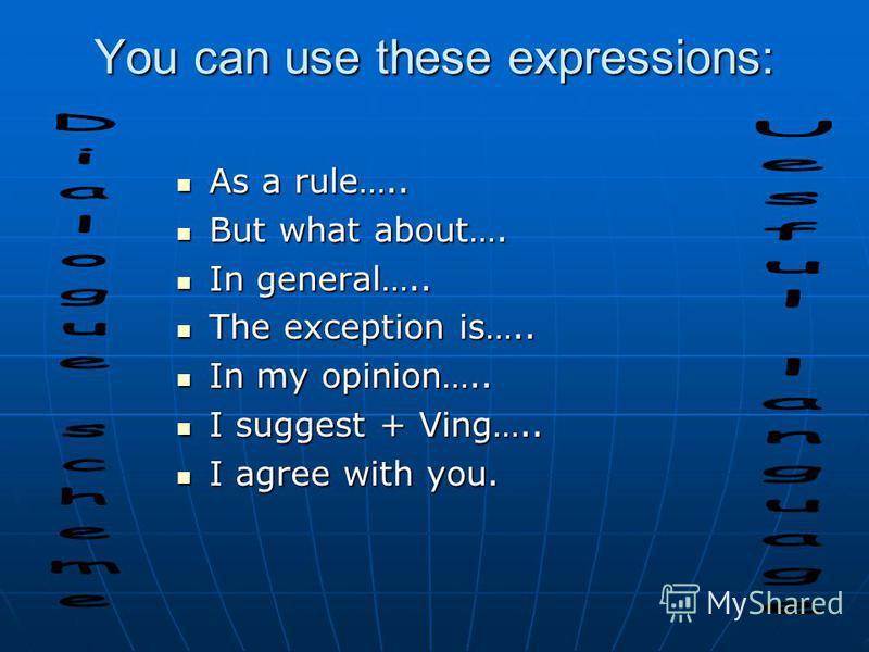 You can use these expressions: As a rule….. As a rule….. But what about…. But what about…. In general….. In general….. The exception is….. The exception is….. In my opinion….. In my opinion….. I suggest + Ving….. I suggest + Ving….. I agree with you.